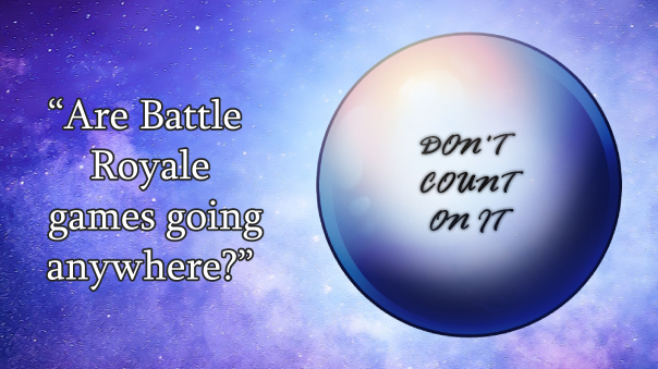 """""""Are Battle Royale games going anywhere?"""" """"Don't count on it."""""""