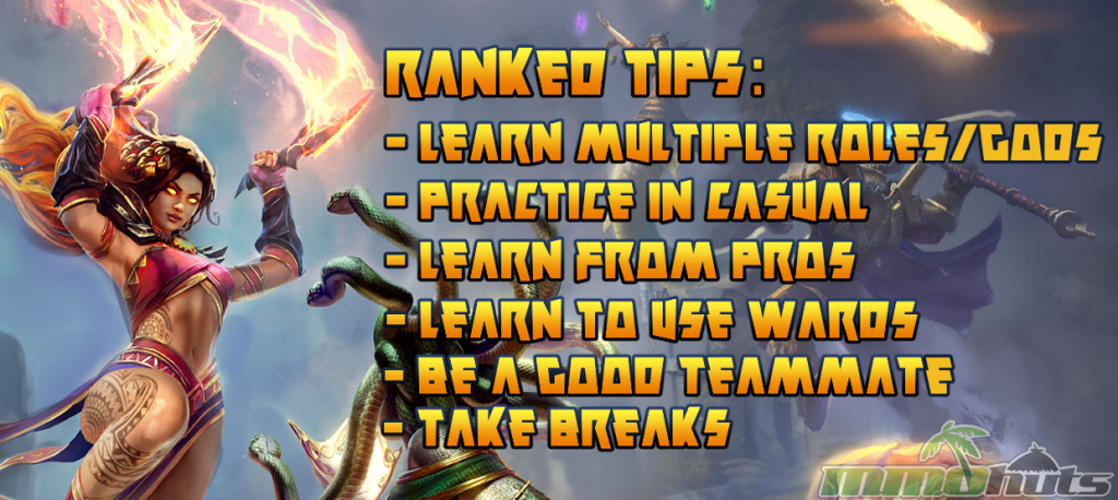SMITE When To Play Ranked Tips: - Learn Multiple Roles/Gods - Practice in Casual - Learn from Pros - Learn to use Wards - Be a Good Teammate - Take Breaks